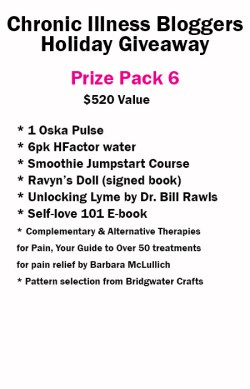 Prize pack 6 includes: • 1 Oska Pulse donated by OskaWellness.com • 6 Pack of H-Factor Water donated by H-Factor Water • Self-Love 101 e-book (digital) donated by notstandingstillsdisease.com • Ravyn's Doll book signed donated by Melissa Swanson • Smoothie Jumpstart Course from Sue Ingbretson • Unlocking Lyme by Dr. Bill Rawls donated by VitalPlan.com • Pattern (your choice of selection) from Bridgewater Crafts • Complementary & Alternative Therapies for Pain, Your Guide to Over 50 treatments for pain relief by Barbara McLullich