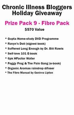 Prize Pack 9 includes • Gupta Home-Study DVD Programme donated by Gupta Programme • 6 Pack of H-Factor Water donated by H-Factor Water • Self-Love 101 e-book (digital) donated by notstandingstillsdisease.com • Foggy Frog and the Pain Gang book (digital) donated by Megan Schartner • Ravyn's Doll book signed donated by Melissa Swanson • Raindrop essential oil diffuser from OrganicAromas.com • Suffered Long Enough by Dr. Bill Rawls donated by VitalPlan.com • The Fibro Manual by Ginevra Lipton