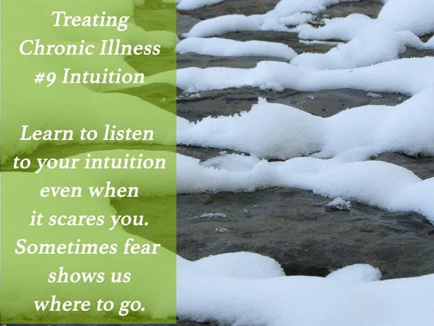 Treating Chronic Illness #9: Intuition. Learn to listen to your intuition even when it scares you. Sometimes fear shows us where to go.