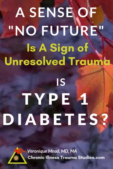 A sense of no future is a symptom of unresolved trauma. Research on adverse life events / serious life events also shows that trauma is a risk factor for type 1 diabetes and can trigger onset.