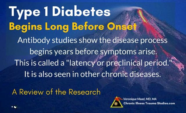 "The disease process begins long before the onset of symptoms in type 1 diabetes and there is a variable window of time between exposure to trauma and adverse life events and the onset of T1D. Latency or ""preclinical periods"" are also common in other disease such as multiple sclerosis, lupus, RA/RD, and others"