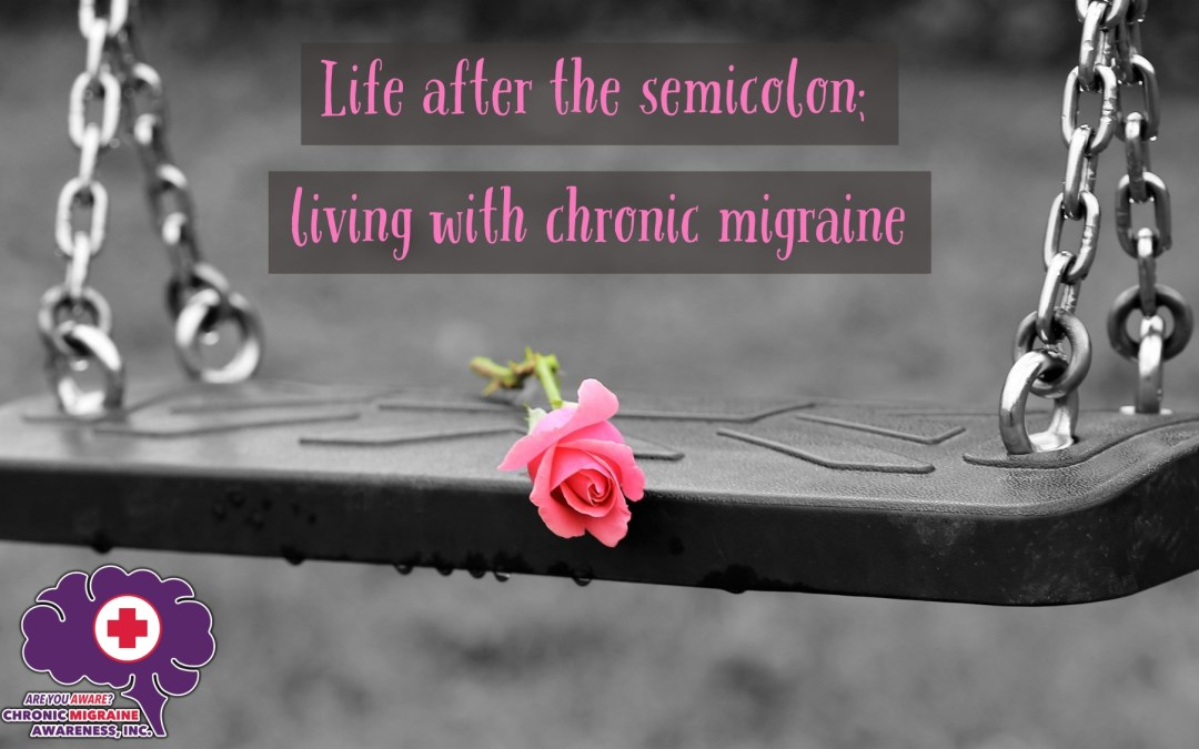 Life After the Semicolon; Living with Chronic Migraine, Greta continues her story