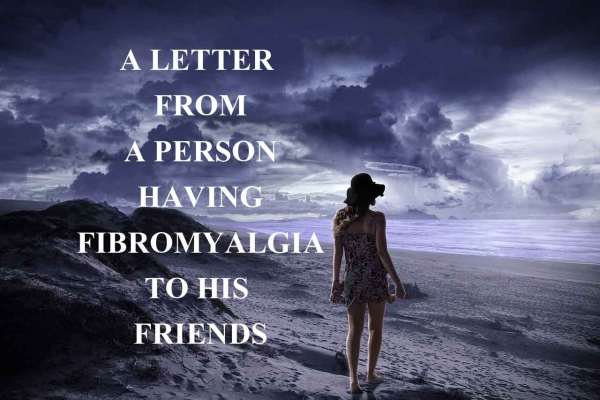 A letter from a Person having fibromyalgia to his Friends