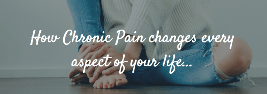 How Chronic Pain changes every aspect of your life...