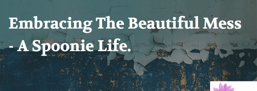 Embracing The Beautiful Mess - A Spoonie Life.