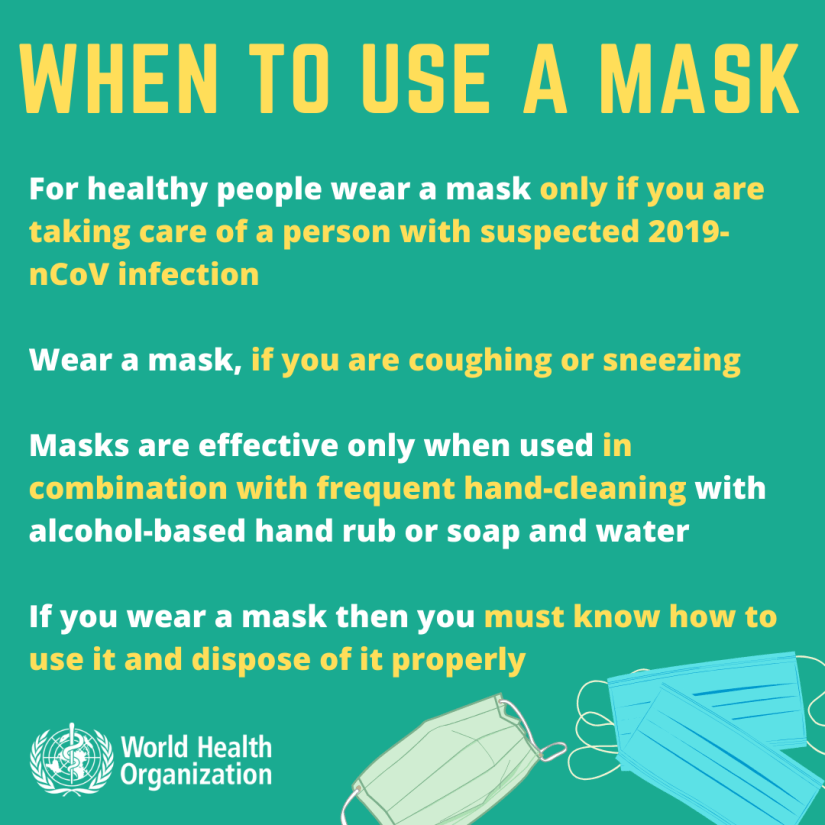 When to use a mask.  for healthy people wear a mask only if you are taking care of a person with suspected COVID-19 infection.  wear a mask, if you are coughing or sneezing when outside.  masks are affective only when used in combination with alcohol based hand rub or soap and water.  if you wear a mask then you must know how to use it and dispose of it properly.