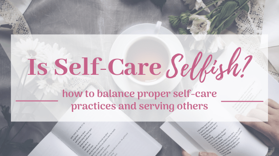 Is Self-Care Selfish? How to Balance Proper Self-Care Practices and Serving Others