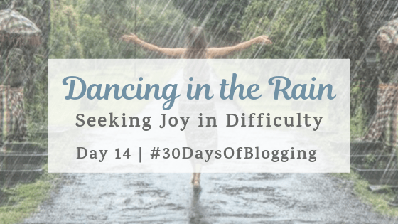 Dancing in the Rain: Seeking Joy in Difficulty | Day 14 of 30 Days of Blogging