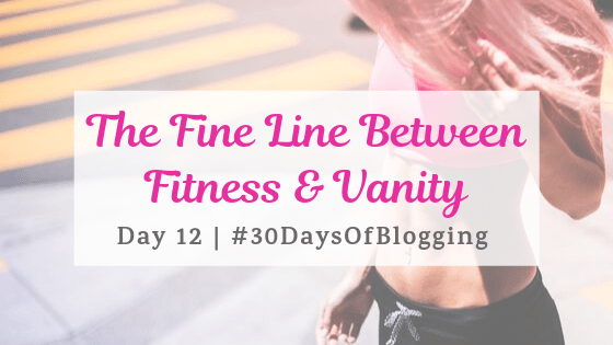 The Fine Line Between Fitness and Vanity | Day 12 of 30 Days of Blogging