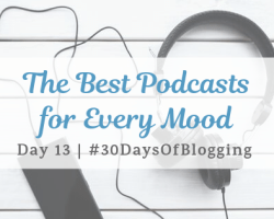 The Best Podcasts for Every Mood | Day 13 of 30 Days of Blogging
