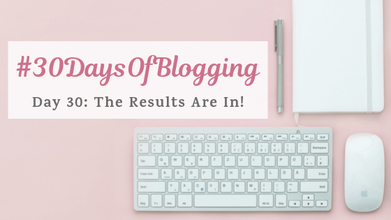 The Results Are In! Day 30 of #30DaysOfBlogging