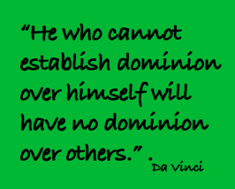 "A quote: ""He who cannpt establish dominion over himself will have no dominion over others. ~ Da Vinci"