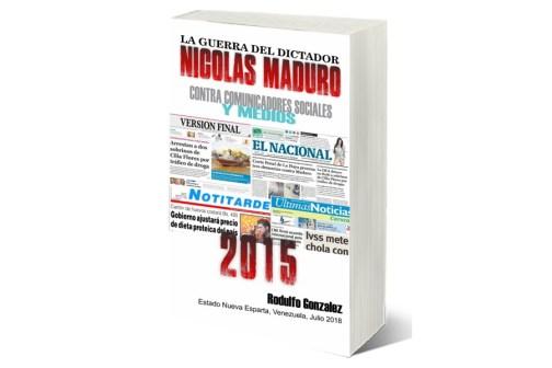 La Guerra del Dictador Nicolas Maduro: Contra Comunicadores Sociales y Medios en el 2015 por Rodulfo Gonzalez