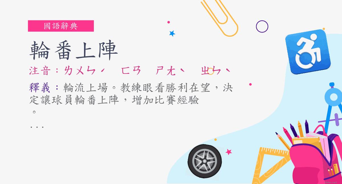 詞:輪番上陣 (注音:ㄌㄨㄣˊ ㄈㄢ ㄕㄤˋ ㄓㄣˋ) | 《國語辭典》?