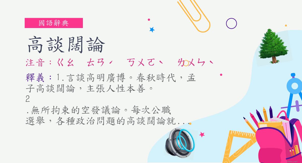 詞:高談闊論 (注音:ㄍㄠ ㄊㄢˊ ㄎㄨㄛˋ ㄌㄨㄣˋ) | 《國語辭典》?