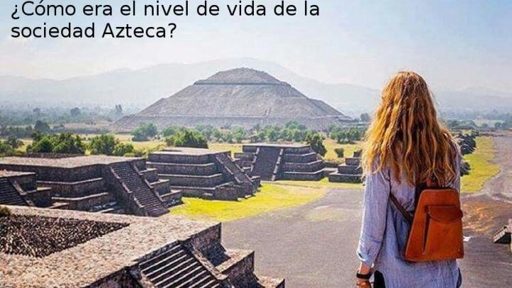 El super desarrollo del nivel de vida de la sociedad Azteca antes de los españoles