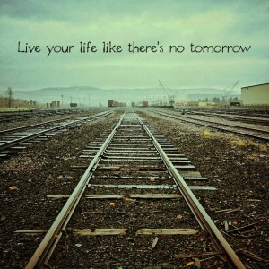 live today as if there is no tomorrow 2