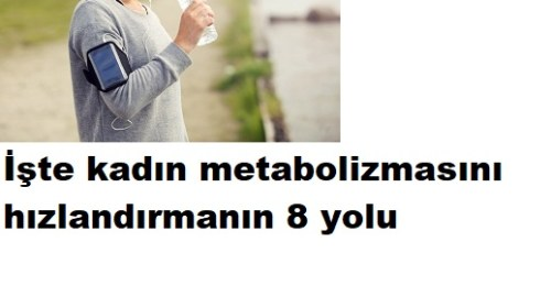 KADIN METABOLİZMASINI HIZLANDIRMANIN 8 YOLU