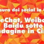 Censura dei social in Cina: WeChat, Weibo e Baidu sotto indagine in Cina