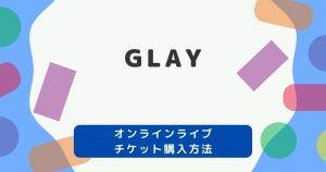 オンラインライブ|GLAY生配信&見逃し配信チケット購入方法・無料視聴方法まとめ