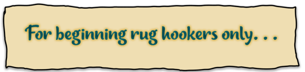 for beginning rug hookers only.  A special place for just rug hooking beginners.