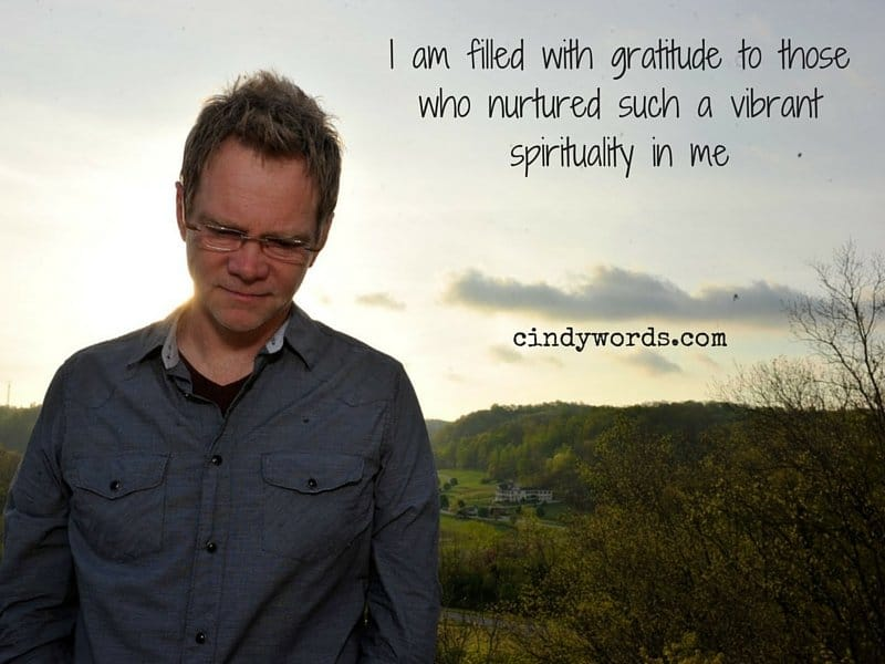 I am filled with gratitude to those who nurtured such a vibrant spirituality in me.