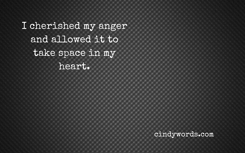I cherished my anger and allowed it to take space in my heart.