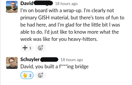 Screenshot from slack: David: I'm on board with wrap-up. I'm clearly not primary GISH material, but there's tons of fun stuff to be had here, and I'm grateful for the little bit I was able to do. I'd just like to know more what the week was like for you heavy-hitters. Schuyler: David you built a f***ing bridge.