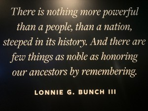 Quote from Lonnie Bunch: There is nothing more powerful than a people, than a nation, steeped in its history. ANd there are few things as noble as honoring our ancestors by remembering.