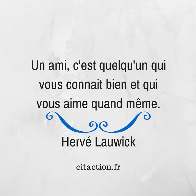 Un ami, c'est quelqu'un qui vous connait bien et qui vous aime quand même.Hervé Lauwick