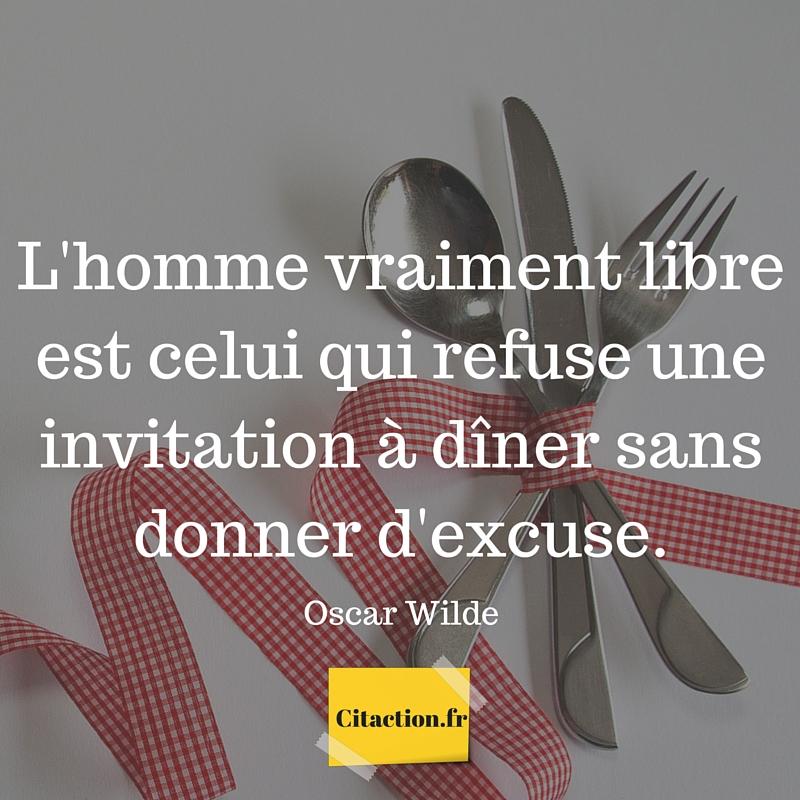 L'homme vraiment libre est celui qui refuse une invitation à dîner sans donner d'excuse.