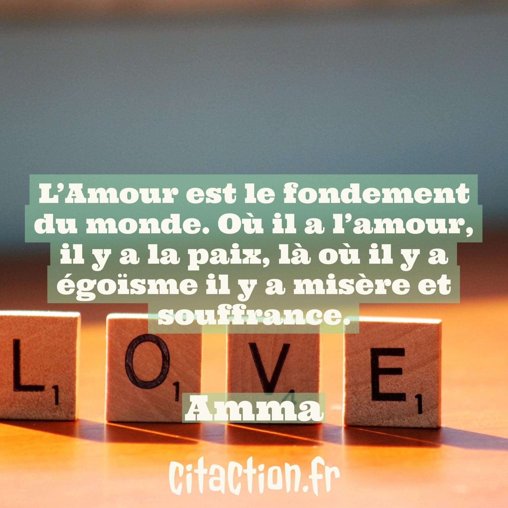 L'Amour est le fondement du monde. Où il a l'amour, il y a la paix, là où il y a égoïsme il y a misère et souffrance.