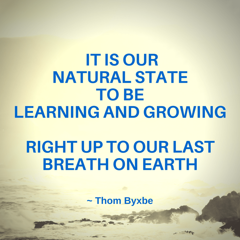 It is our natural state to be learning and growing right up to our last breath on earth