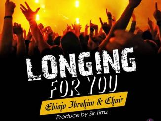 Ebiojo Ibrahim Choir — Longing For You Prod. Sir Timz