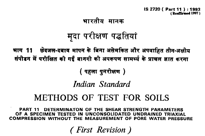 IS 2720 (PART 11)-1993 INDIAN STANDARD METHODS OF TEST FOR SOILS DETERMINATION OF THE SHEAR STRENGTH PARAMETERS OF A SPECIMEN TESTED IN UNCONSOLIDATED UNDRAINED TRIAXIAL COMPRESSION WITHOUT THE MEASUREMENT OF PORE WATER PRESSURE(FIRST REVISION).