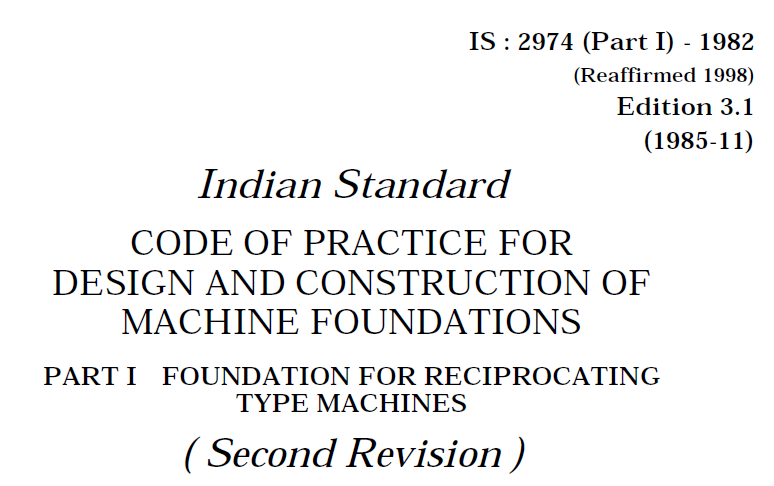 IS 2974 (PART 1)-1982 INDIAN STANDARD CODE OF PRACTICE FOR DESIGN AND CONSTRUCTIONS OF MACHINE FOUNDATION -PART 1 FOUNDATION FOR RECIPROCATING TYPE MACHINES.