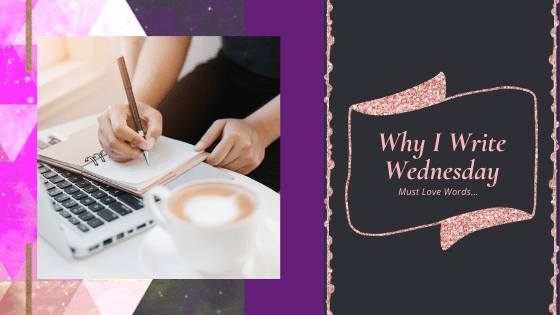 Must Love Words – Why I Write Wednesday