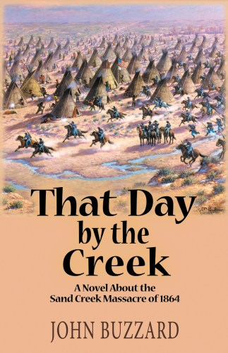 THAT DAY BY THE CREEK : A Novel About the Sand Creek Massacre of 1864 by John Buzzard