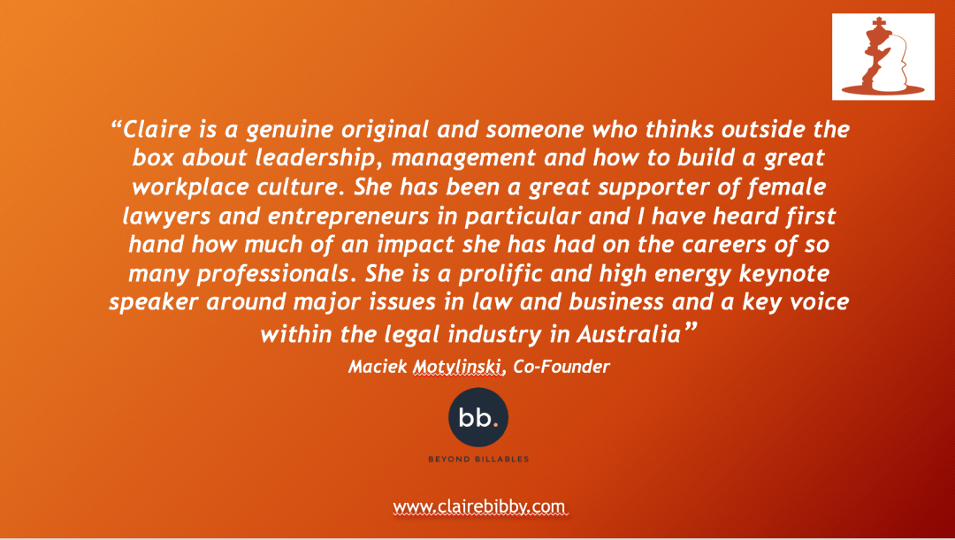 "Testimonial from Beyond Billables about Claire Bibby: ""Claire is a genuine original and someone who thinks outside the box about leadership, management and how to build a great workplace culture. She has been a great supporter of female lawyers and entrepreneurs in particular and I have heard first hand how much of an impact she has had on the careers of so many professionals. She is a prolific and high energy keynote speaker around major issues in law and business and a key voice within the legal industry in Australia"""