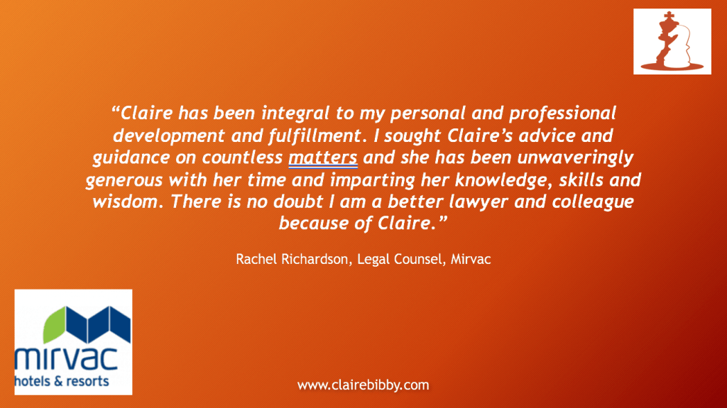Testimonial Coach.  Claire has been integral to my personal and professional fulfillment  I sought Claire's advice and guidance on countless matters and she has been unwaveringly generous with her time and imparting her knowledge, skills and wisdom.  There is no doubt I am a better lawyer and colleague because of Claire.  Rachel Richardson coach testimonial.