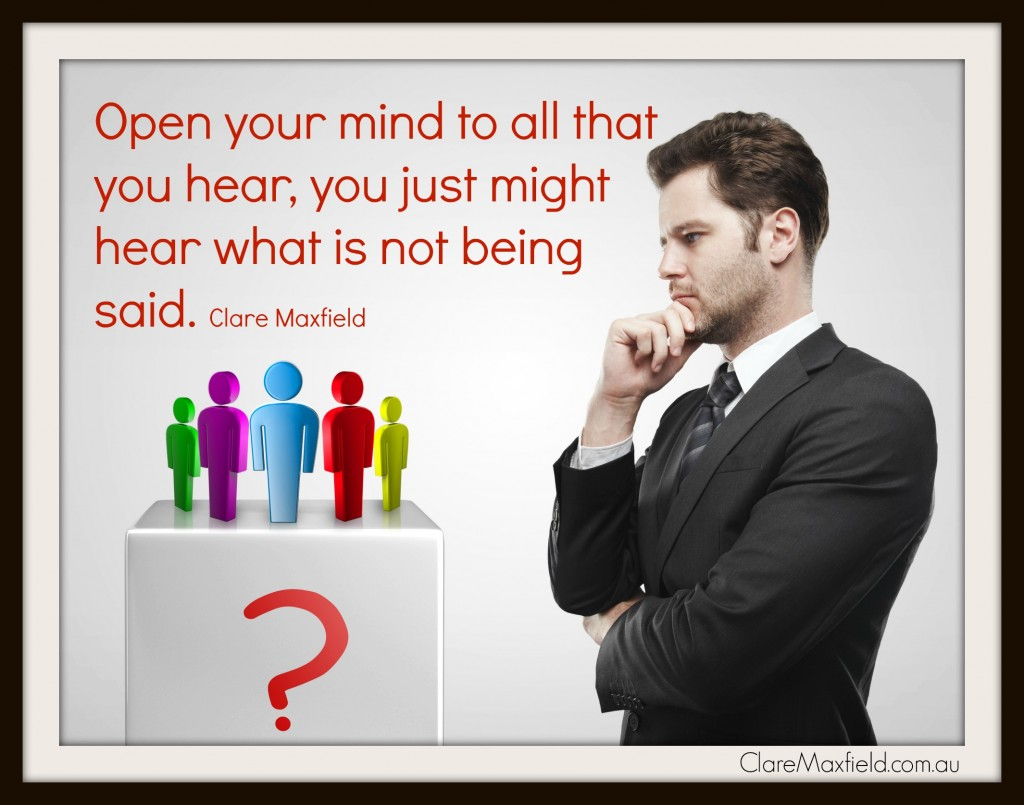Open your mind to all that you hear, you just might hear what is not being said.