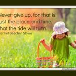 Never give up, for that is just the place and time that the tide will turn