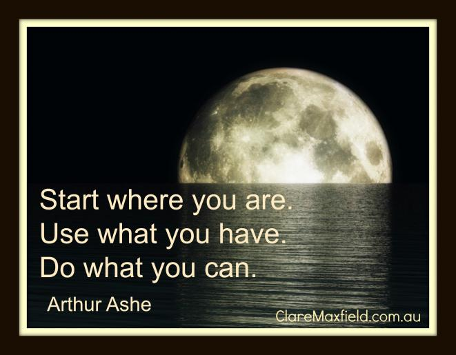 Start where you are. Use what you have