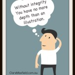 Without integrity you have no more depth than an illustration.