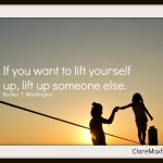 If you want to lift yourself up, lift up someone else. —Booker T. Washington