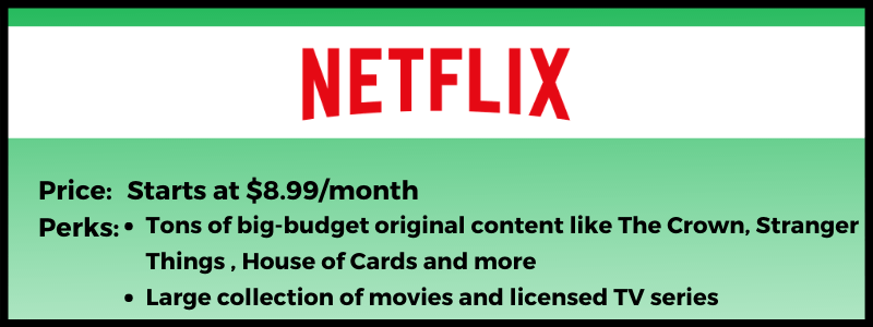 Netflix has plans that start as low as $8.99 per month.