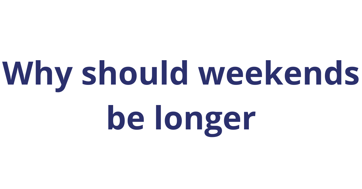 Why should weekends be longer