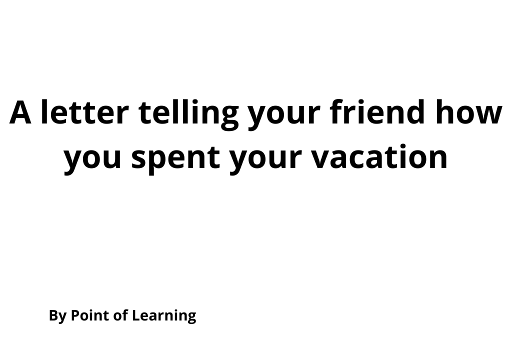 A letter telling your friend how you spent your vacation