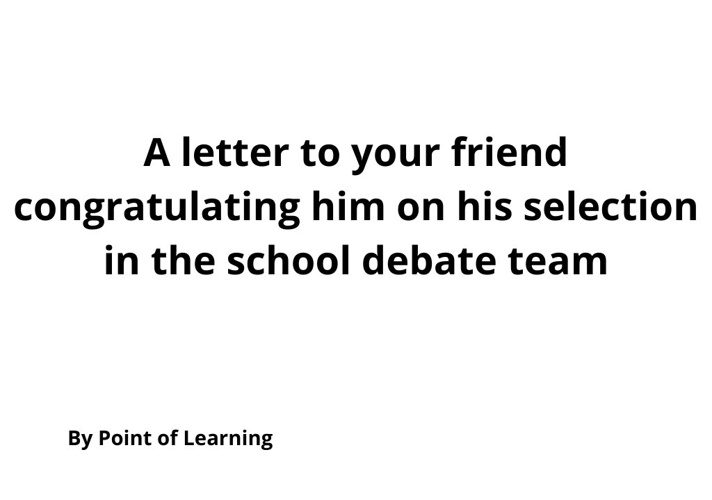 A letter to your friend congratulating him on his selection in the school debate team