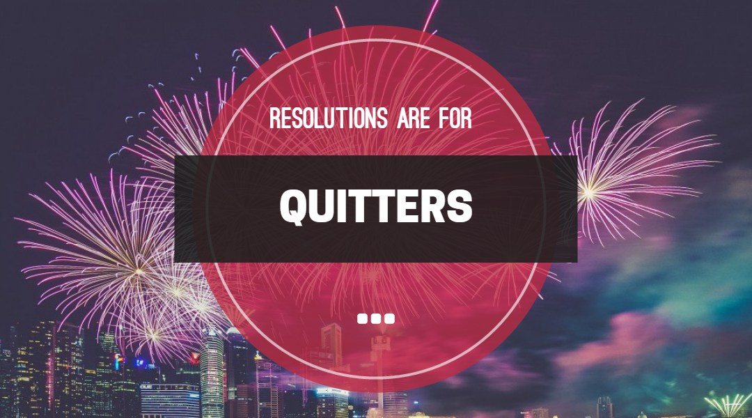 Resolutions are for Quitters
